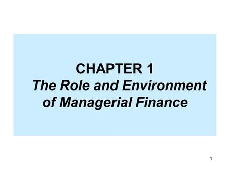 1 CHAPTER 1 The Role and Environment of Managerial Finance.