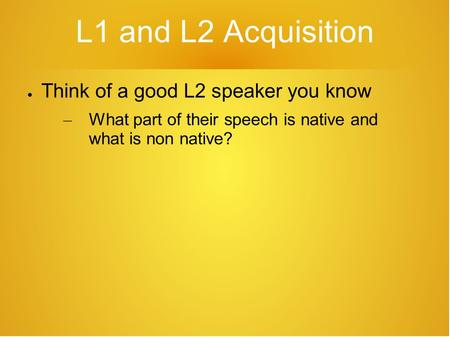L1 and L2 Acquisition ● Think of a good L2 speaker you know – What part of their speech is native and what is non native?