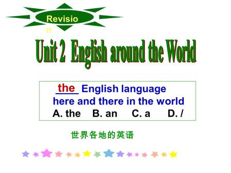 Revisio n ____ English language here and there in the world A. the B. an C. a D. / the 世界各地的英语.
