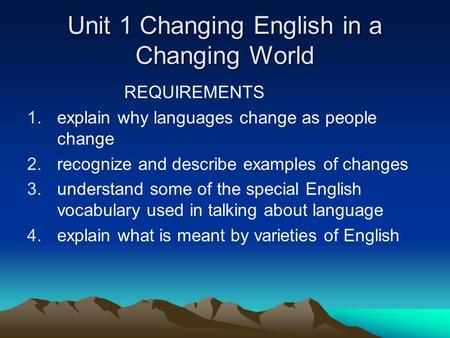 Unit 1 Changing English in a Changing World REQUIREMENTS 1.explain why languages change as people change 2.recognize and describe examples of changes 3.understand.