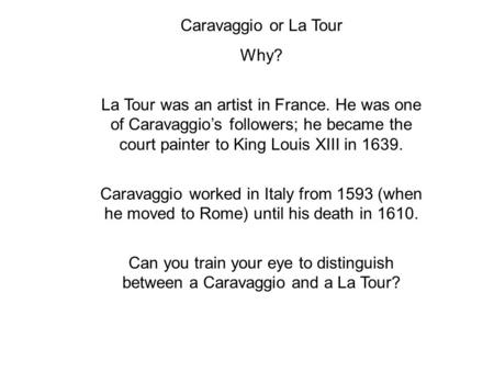 Caravaggio or La Tour Why? La Tour was an artist in France. He was one of Caravaggio's followers; he became the court painter to King Louis XIII in 1639.