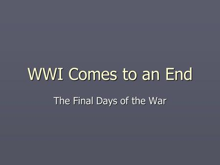 WWI Comes to an End The Final Days of the War. Just in Time ► ________________ ________________ (AEF) arrived in France in June 1917. The Allies were.