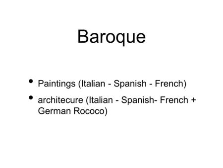 Baroque Paintings (Italian - Spanish - French) architecure (Italian - Spanish- French + German Rococo)