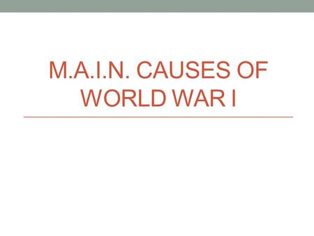M.A.I.N. CAUSES OF WORLD WAR I. M - Militarism practice of having a strong military and ready to use it Wars were very typical in Europe Land changed.