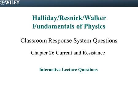 Halliday/Resnick/Walker Fundamentals of Physics Classroom Response System Questions Chapter 26 Current and Resistance Interactive Lecture Questions.