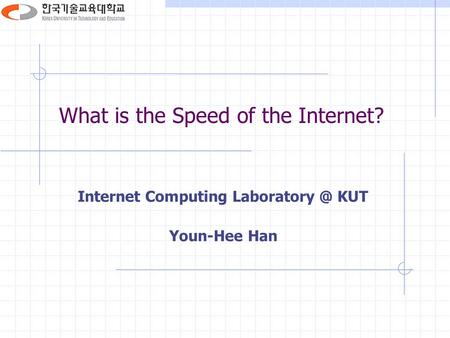 What is the Speed of the Internet? Internet Computing KUT Youn-Hee Han.