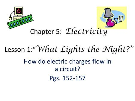 "How do electric charges flow in a circuit? Pgs. 152-157 Chapter 5: Electricity Lesson 1:"" What Lights the Night?"""