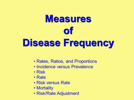 Measures of Disease Frequency Rates, Ratios, and Proportions Incidence versus Prevalence Risk Rate Risk versus Rate Mortality Risk/Rate Adjustment.