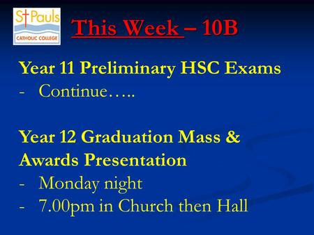 This Week – 10B This Week – 10B Year 11 Preliminary HSC Exams -Continue….. Year 12 Graduation Mass & Awards Presentation -Monday night -7.00pm in Church.