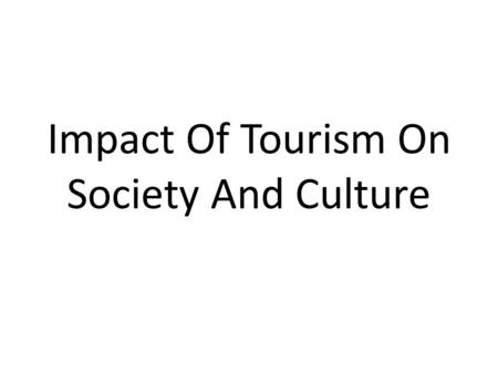 Impact Of Tourism On Society And Culture. Positive Impacts It is inevitable that tourism will have a major effect on the culture and society of an area.