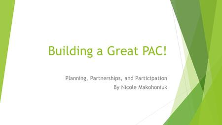Building a Great PAC! Planning, Partnerships, and Participation By Nicole Makohoniuk.