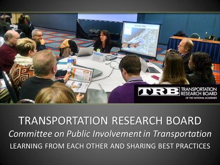 TRANSPORTATION RESEARCH BOARD Committee on Public Involvement in Transportation LEARNING FROM EACH OTHER AND SHARING BEST PRACTICES.