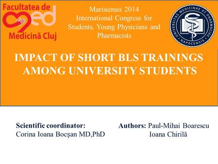 IMPACT OF SHORT BLS TRAININGS AMONG UNIVERSITY STUDENTS Scientific coordinator: Corina Ioana Bocan MD,PhD Authors: Paul-Mihai Boarescu Ioana Chirilă Marisiensis.
