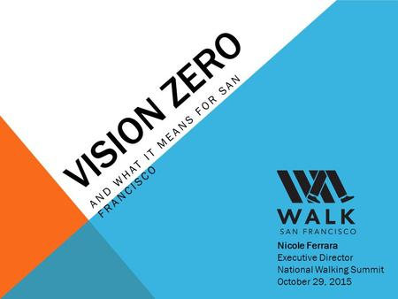 VISION ZERO AND WHAT IT MEANS FOR SAN FRANCISCO Nicole Ferrara Executive Director National Walking Summit October 29, 2015.