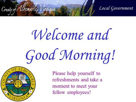 Welcome and Good Morning! Local Government Please help yourself to refreshments and take a moment to meet your fellow employees!