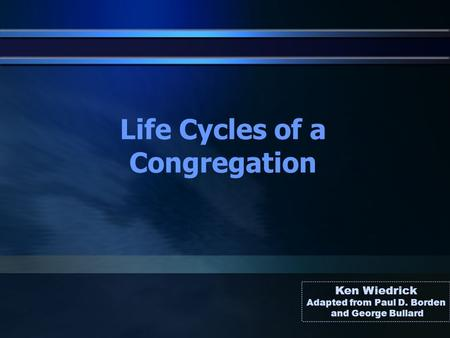 Life Cycles of a Congregation Ken Wiedrick Adapted from Paul D. Borden and George Bullard.