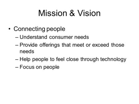 Mission & Vision Connecting people –Understand consumer needs –Provide offerings that meet or exceed those needs –Help people to feel close through technology.