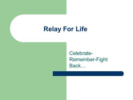 Relay For Life Celebrate- Remember-Fight Back…. How It Began… The American Cancer Society Relay for Life, began in the mid 1980's in Tacoma, Washington.
