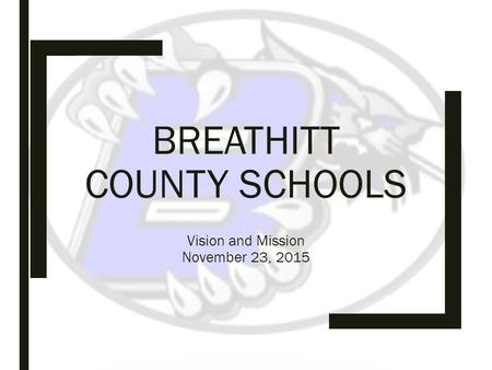 BREATHITT COUNTY SCHOOLS Vision and Mission November 23, 2015.