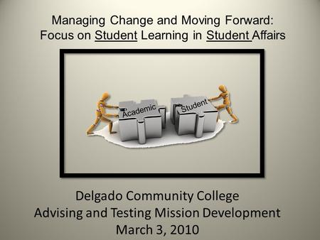 Delgado Community College Advising and Testing Mission Development March 3, 2010 Managing Change and Moving Forward: Focus on Student Learning in Student.