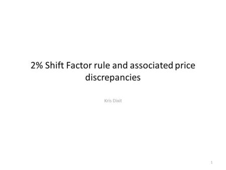2% Shift Factor rule and associated price discrepancies Kris Dixit 1.