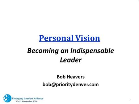 Personal Vision Becoming an Indispensable Leader Bob Heavers 1.