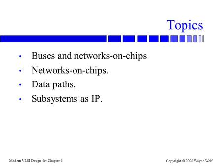 Modern VLSI Design 4e: Chapter 6 Copyright  2008 Wayne Wolf Topics Buses and networks-on-chips. Networks-on-chips. Data paths. Subsystems as IP.