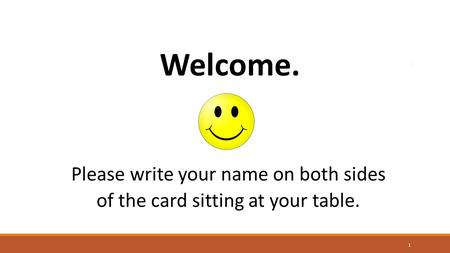 Welcome. Please write your name on both sides of the card sitting at your table. 1.