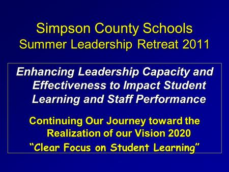 Simpson County Schools Summer Leadership Retreat 2011 Enhancing Leadership Capacity and Effectiveness to Impact Student Learning and Staff Performance.