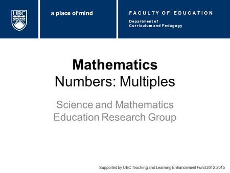 Mathematics Numbers: Multiples Science and Mathematics Education Research Group Supported by UBC Teaching and Learning Enhancement Fund 2012-2015 Department.
