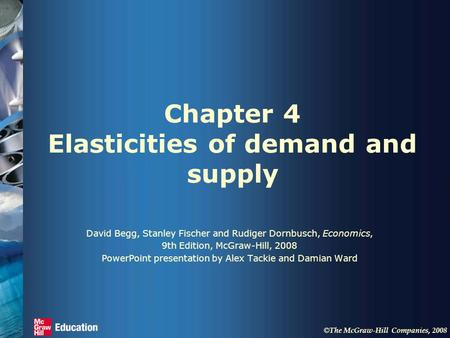 © The McGraw-Hill Companies, 2008 Chapter 4 Elasticities of demand and supply David Begg, Stanley Fischer and Rudiger Dornbusch, Economics, 9th Edition,