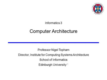 Professor Nigel Topham Director, Institute for Computing Systems Architecture School of Informatics Edinburgh University Informatics 3 Computer Architecture.