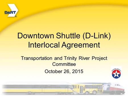 Downtown Shuttle (D-Link) Interlocal Agreement Transportation and Trinity River Project Committee October 26, 2015.