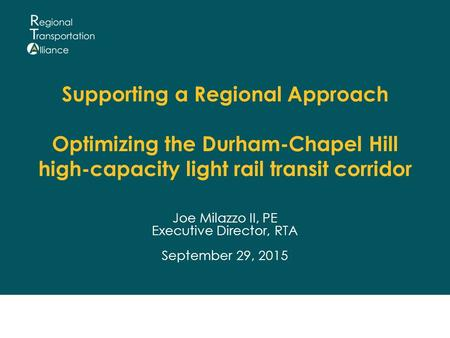 Supporting a Regional Approach Optimizing the Durham-Chapel Hill high-capacity light rail transit corridor Joe Milazzo II, PE Executive Director, RTA September.