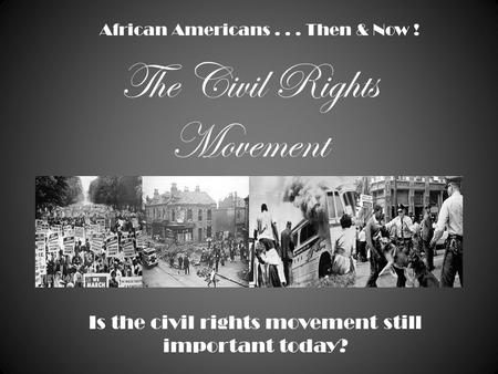 The Civil Rights Movement African Americans... Then & Now ! Is the civil rights movement still important today?