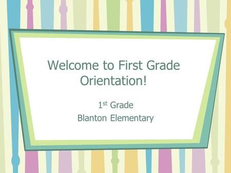 Welcome to First Grade Orientation! 1 st Grade Blanton Elementary.