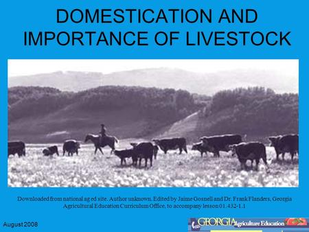 August 2008 DOMESTICATION AND IMPORTANCE OF LIVESTOCK Downloaded from national ag ed site. Author unknown. Edited by Jaime Gosnell and Dr. Frank Flanders,