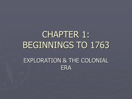 CHAPTER 1: BEGINNINGS TO 1763 EXPLORATION & THE COLONIAL ERA.