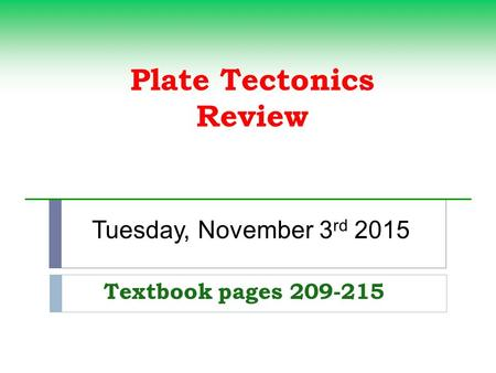 Plate Tectonics Review Textbook pages 209-215 Tuesday, November 3 rd 2015.