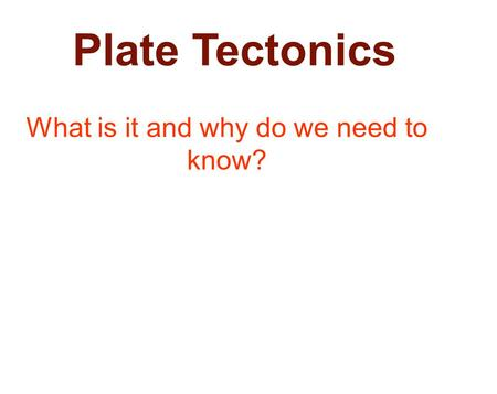 Plate Tectonics What is it and why do we need to know?