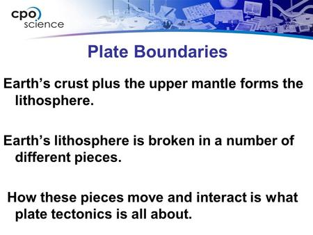 Plate Boundaries Earth's crust plus the upper mantle forms the lithosphere. Earth's lithosphere is broken in a number of different pieces. How these pieces.