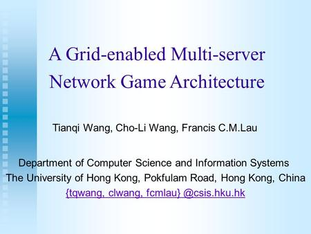 A Grid-enabled Multi-server Network Game Architecture Tianqi Wang, Cho-Li Wang, Francis C.M.Lau Department of Computer Science and Information Systems.