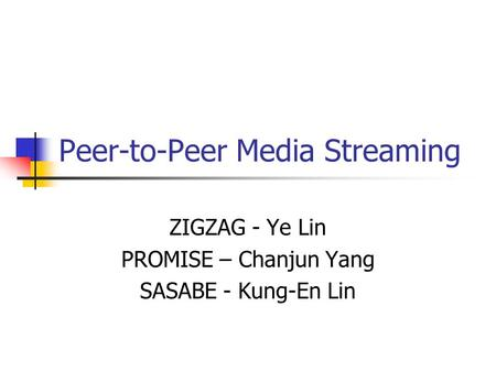 Peer-to-Peer Media Streaming ZIGZAG - Ye Lin PROMISE – Chanjun Yang SASABE - Kung-En Lin.