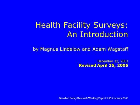 Health Facility Surveys: An Introduction by Magnus Lindelow and Adam Wagstaff December 12, 2001 Revised April 25, 2006 Based on Policy Research Working.