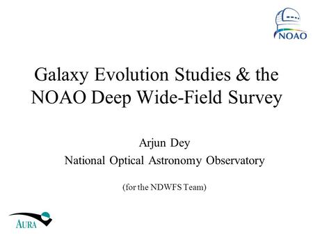 Galaxy Evolution Studies & the NOAO Deep Wide-Field Survey Arjun Dey National Optical Astronomy Observatory (for the NDWFS Team)