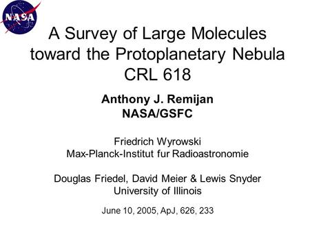 A Survey of Large Molecules toward the Protoplanetary Nebula CRL 618 Anthony J. Remijan NASA/GSFC Friedrich Wyrowski Max-Planck-Institut fur Radioastronomie.
