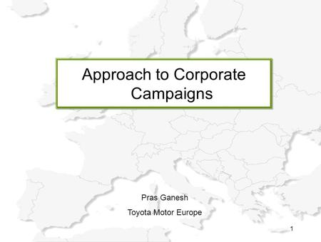 1 Approach to Corporate Campaigns Pras Ganesh Toyota Motor Europe.