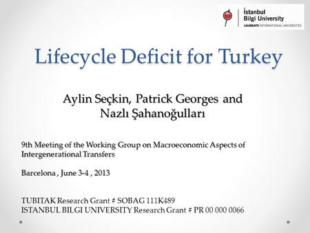 Lifecycle Deficit for Turkey Aylin Seçkin, Patrick Georges and Nazlı Şahanoğulları 9th Meeting of the Working Group on Macroeconomic Aspects of Intergenerational.