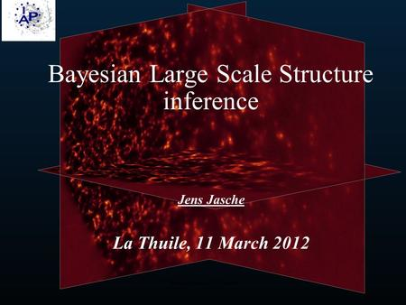 J. Jasche, Bayesian LSS Inference Jens Jasche La Thuile, 11 March 2012 Bayesian Large Scale Structure inference.