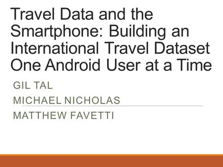 Travel Data and the Smartphone: Building an International Travel Dataset One Android User at a Time GIL TAL MICHAEL NICHOLAS MATTHEW FAVETTI.